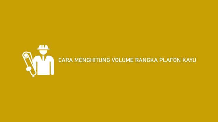 Cara Menghitung Volume Rangka Plafon Kayu