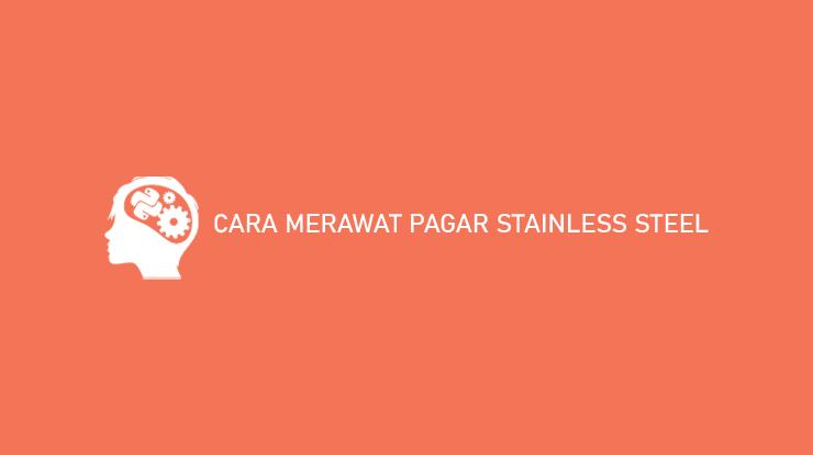 Cara Merawat Pagar Stainless Steel