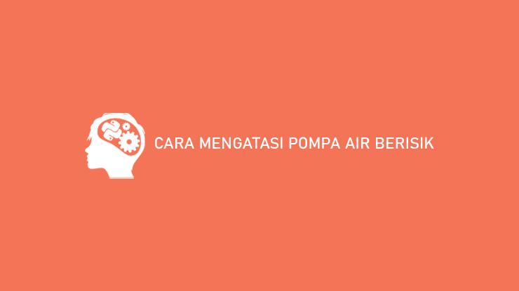 Cara Mengatasi Pompa Air Berisik