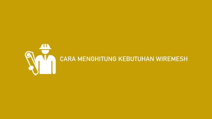 Cara Menghitung Kebutuhan Wiremesh