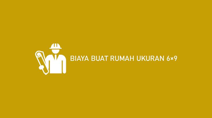 9 Biaya Buat Rumah Ukuran 6×9 2021 (Material & Ongkos Tukang)